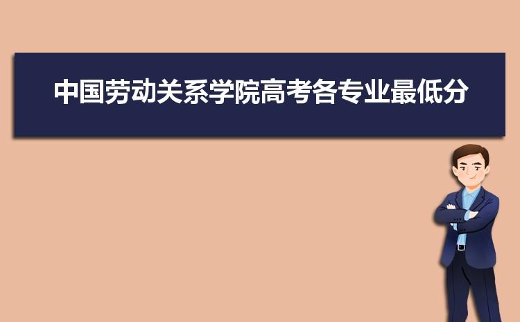 2021年中国劳动关系学院高考各专业最低分和录取位次排名