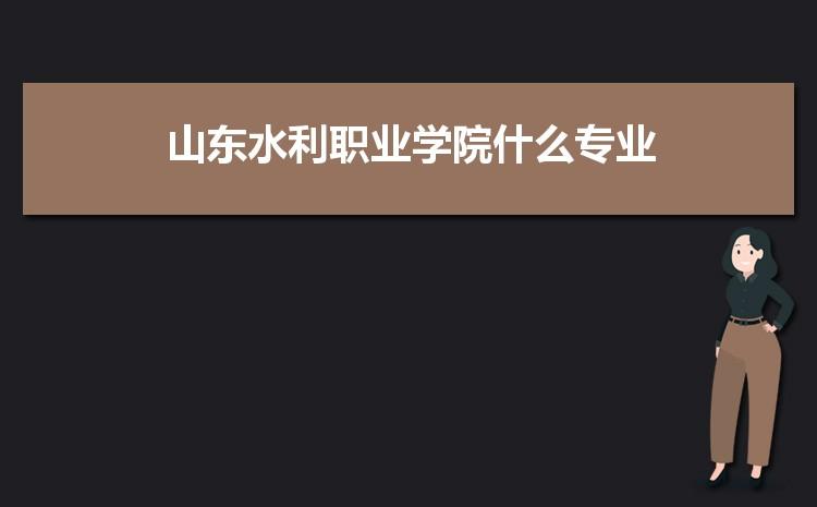 山东水利职业学院什么专业最好 附王牌特色重点专业名单