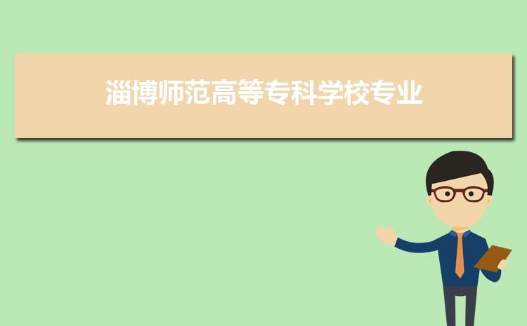 淄博师范高等专科学校什么专业最好 附王牌特色重点专业名单