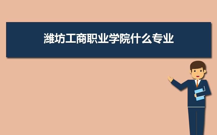 潍坊工商职业学院什么专业最好 附王牌特色重点专业名单