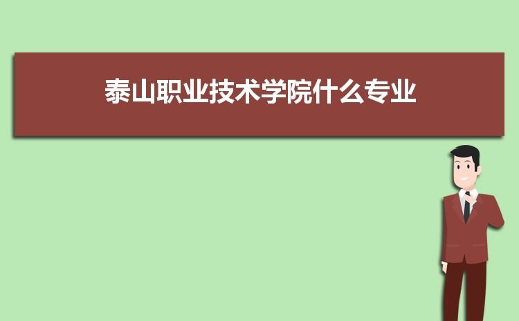 泰山职业技术学院什么专业最好 附王牌特色重点专业名单