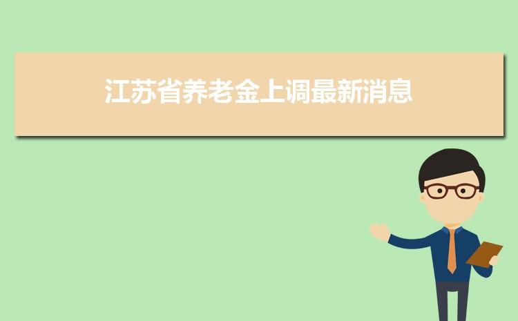 2021年江苏省养老金上调最新消息,调整最新方案解读