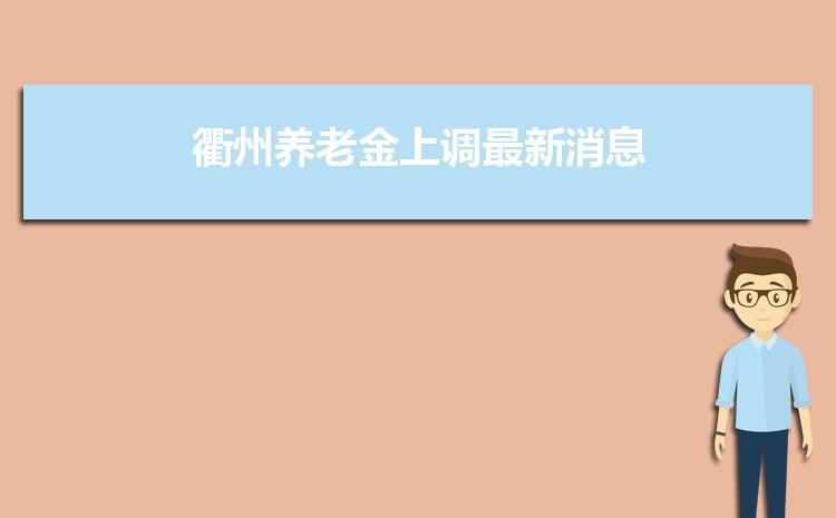 2021年衢州养老金上调最新消息,调整最新方案解读