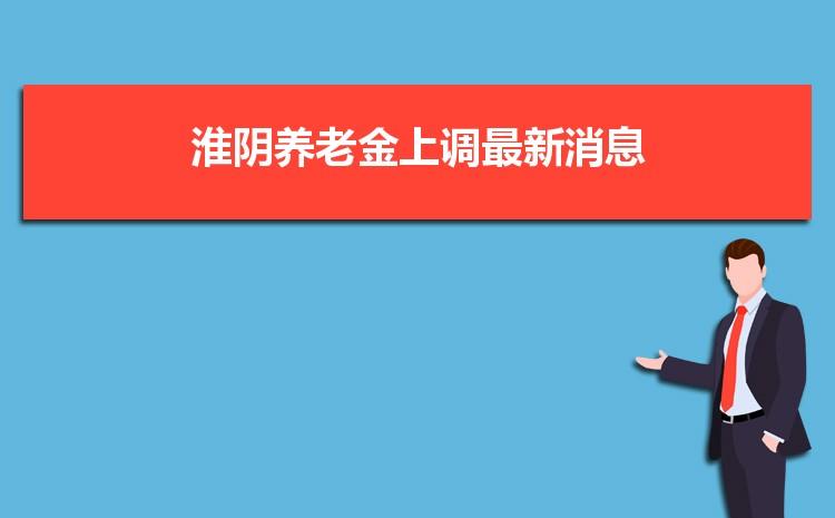 2021年淮阴养老金上调最新消息,调整最新方案解读