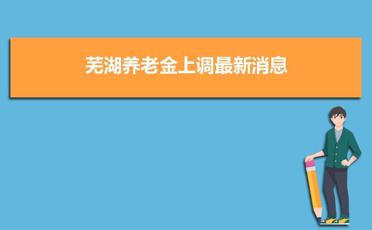2021年芜湖养老金上调最新消息,调整最新方案解读