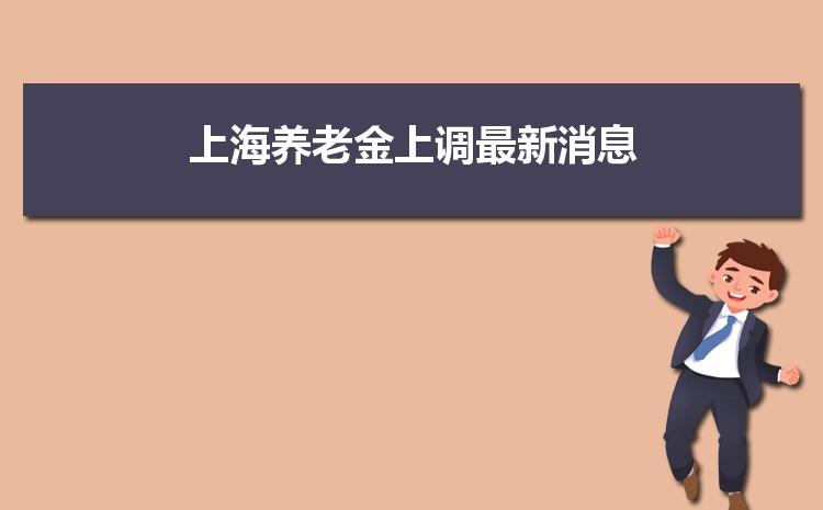 2021年上海养老金上调最新消息,调整最新方案解读