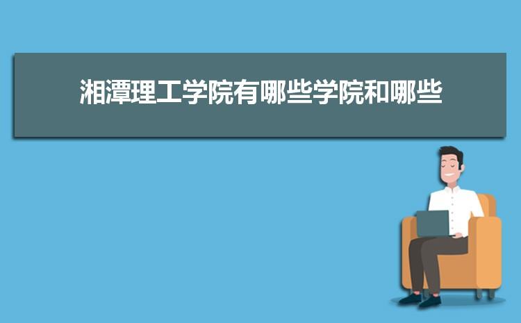 2021年湘潭理工学院招生专业有哪些及招生专业目录人数