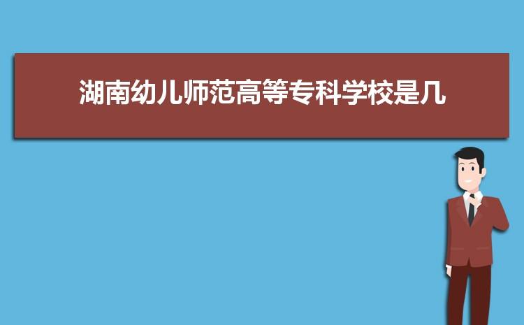 2021年湖南幼儿师范高等专科学校招生专业有哪些及招生专业目录人数