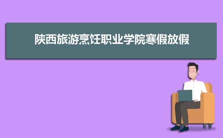 2021年陕西旅游烹饪职业学院寒假放假时间及校历安排,什么时候放寒假