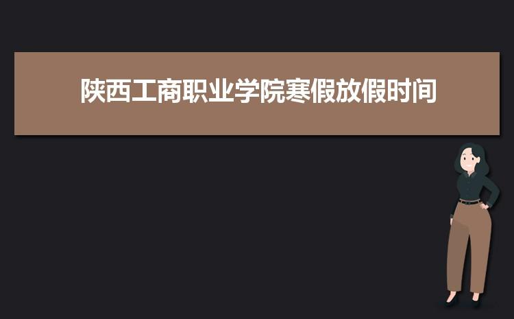 2021年陕西工商职业学院寒假放假时间及校历安排,什么时候放寒假