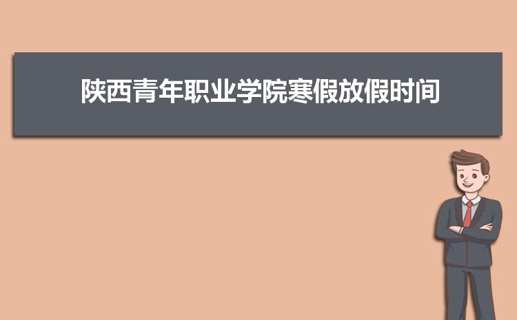 2021年陕西青年职业学院寒假放假时间及校历安排,什么时候放寒假