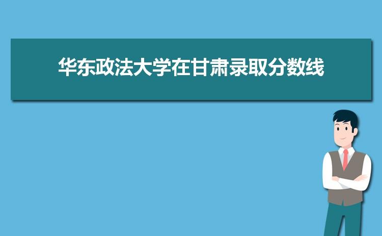 2021年华东政法大学在甘肃录取分数线及招生人数多少,附历年录取分数线