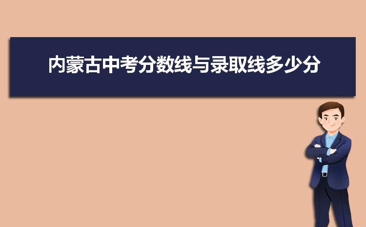 2021年内蒙古中考分数线与录取线多少分,内蒙古各高中中考录取分数线统计表