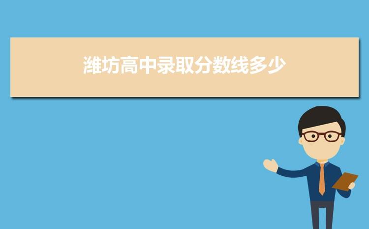2021年潍坊高中录取分数线多少,附历年潍坊高中分数线一览表