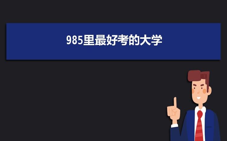985里最好考的大学 最好考的985大学排名