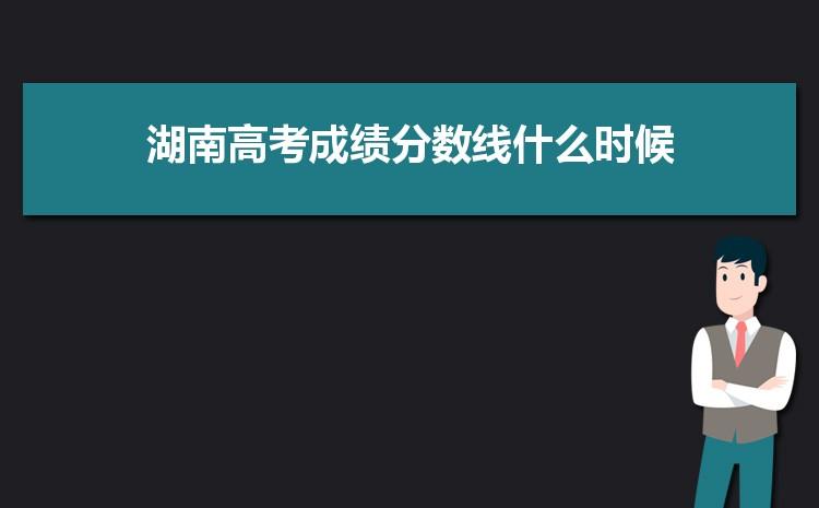 2021年湖南高考成绩分数线什么时候出来,几点钟可以查询