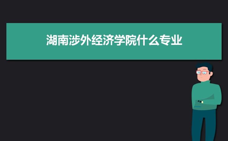 2021年湖南涉外经济学院招生专业有哪些及招生专业目录人数