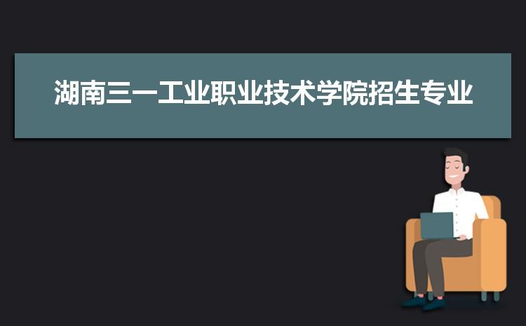 2021年湖南三一工业职业技术学院招生专业有哪些及招生专业目录人数