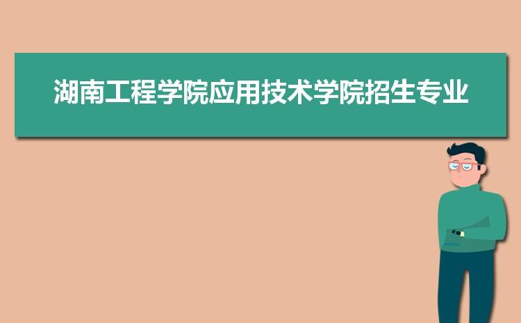 2021年湖南工程学院应用技术学院招生专业有哪些及招生专业目录人数