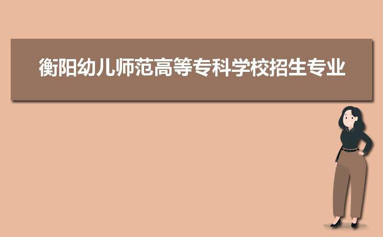 2021年衡阳幼儿师范高等专科学校招生专业有哪些及招生专业目录人数