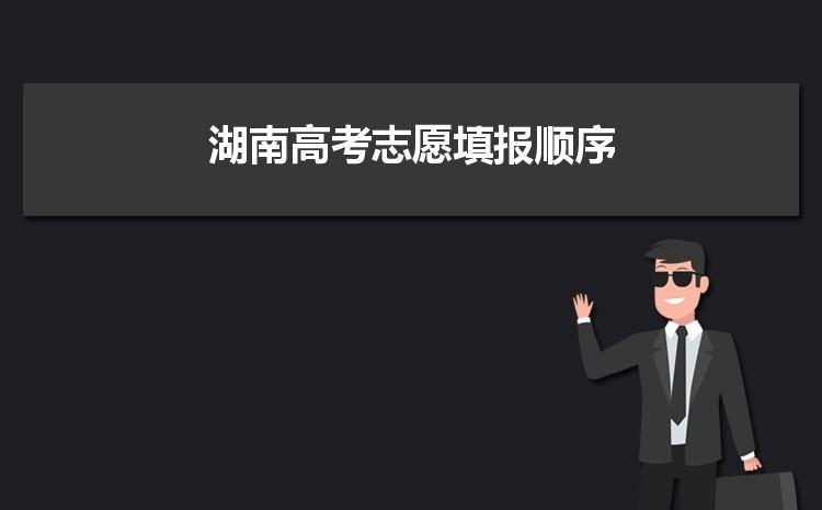 2021年湖南高考志愿填报顺序和填报流程步骤指南