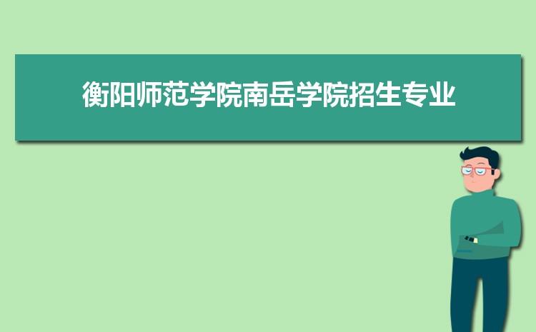 2021年衡阳师范学院南岳学院招生专业有哪些及招生专业目录人数