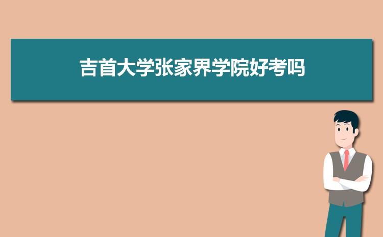 2021年吉首大学张家界学院招生专业有哪些及招生专业目录人数