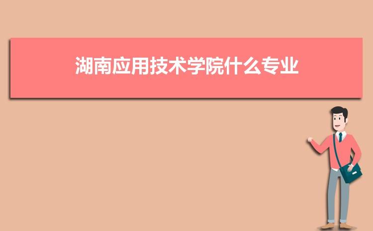 湖南应用技术学院什么专业最好 附王牌特色重点专业名单