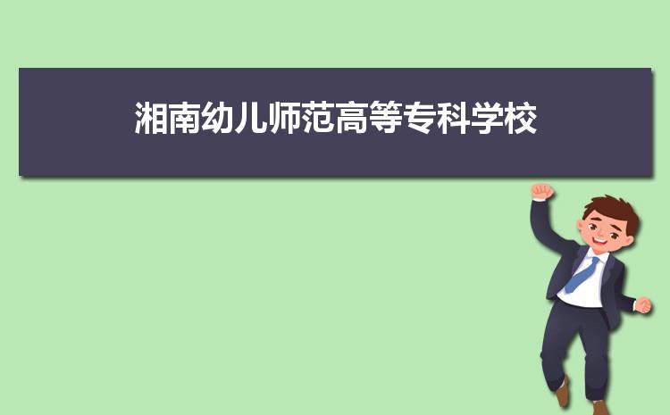 2021年湘南幼儿师范高等专科学校招生专业有哪些及招生专业目录人数