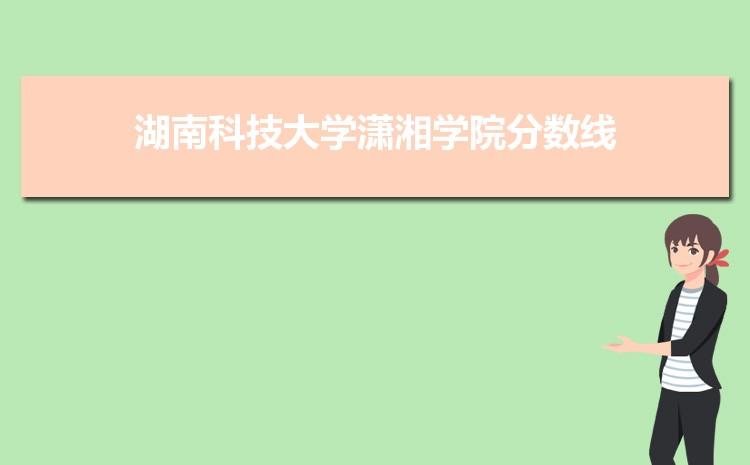 2021年湖南科技大学潇湘学院招生专业有哪些及招生专业目录人数