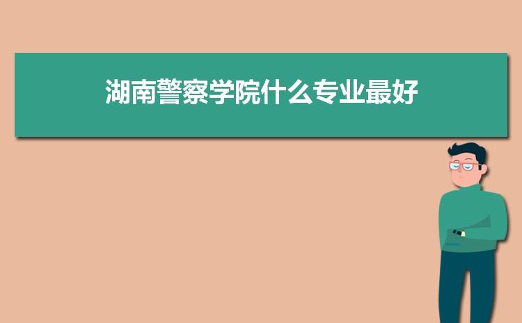 2021年湖南警察学院招生专业有哪些及招生专业目录人数