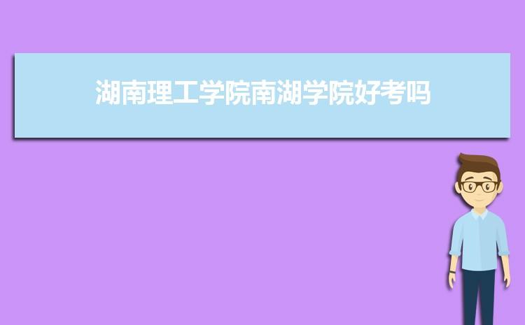 2021年湖南理工学院南湖学院招生专业有哪些及招生专业目录人数