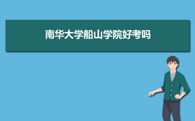 2021年南华大学船山学院招生专业有哪些及招生专业目录人数