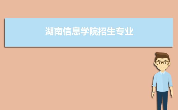 2021年湖南信息学院招生专业有哪些及招生专业目录人数