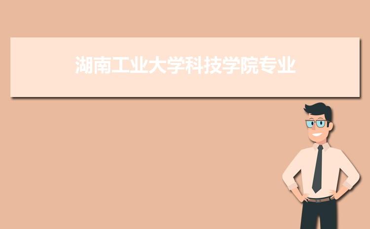2021年湖南工业大学科技学院招生专业有哪些及招生专业目录人数