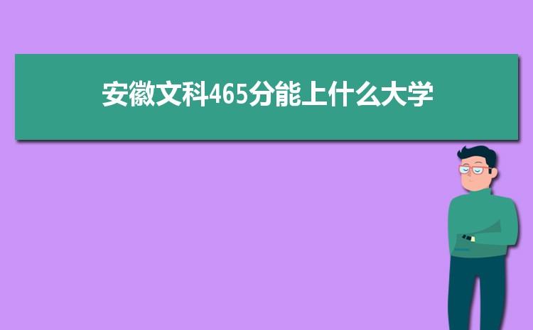 安徽文科465分能上什么大学,2021年安徽文科465分可报考哪些大学