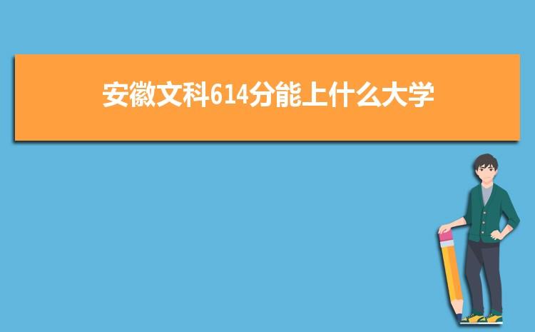 安徽文科614分能上什么大学,2021年安徽文科614分可报考哪些大学
