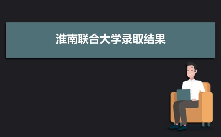 2021年淮南联合大学录取结果公布查询时间什么时候出来