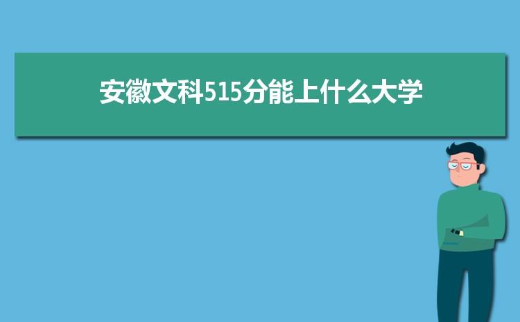 安徽文科515分能上什么大学,2021年安徽文科515分可报考哪些大学