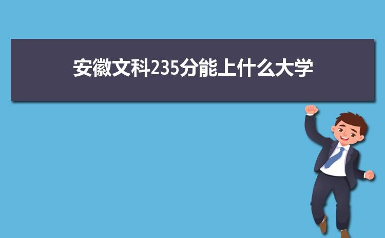 安徽文科235分能上什么大学,2021年安徽文科235分可报考哪些大学