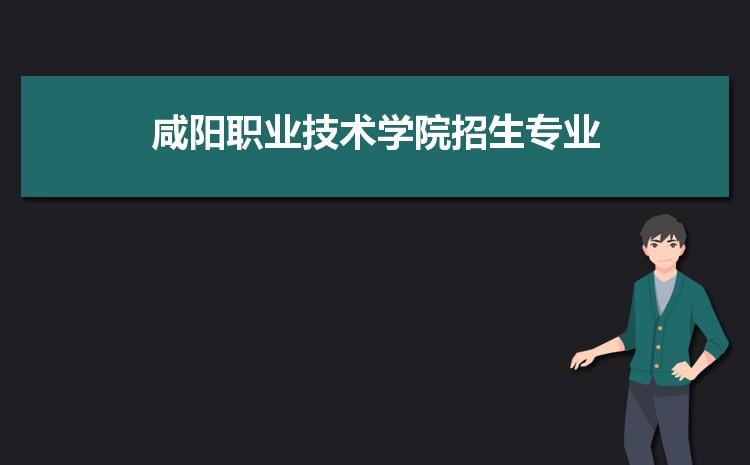 2021年咸���I技�g�W院招生��I有哪些及招生��I目�人��