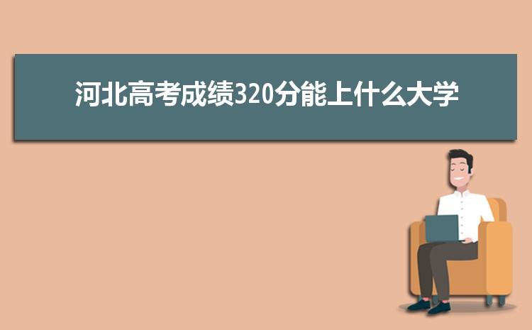 2021年河北高考成绩320分能上什么大学