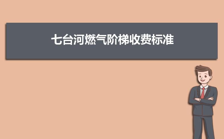 2021年七�_河燃�怆A梯收�M���,七�_河天然�獾谝浑A梯多少方