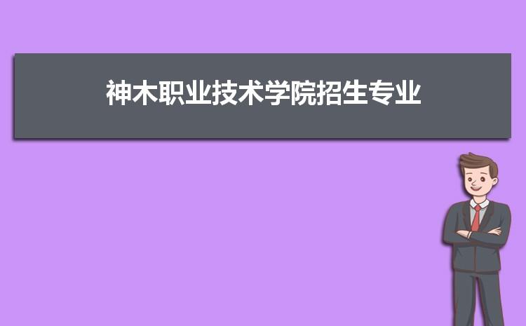 2021年神木��I技�g�W院招生��I有哪些及招生��I目�人��