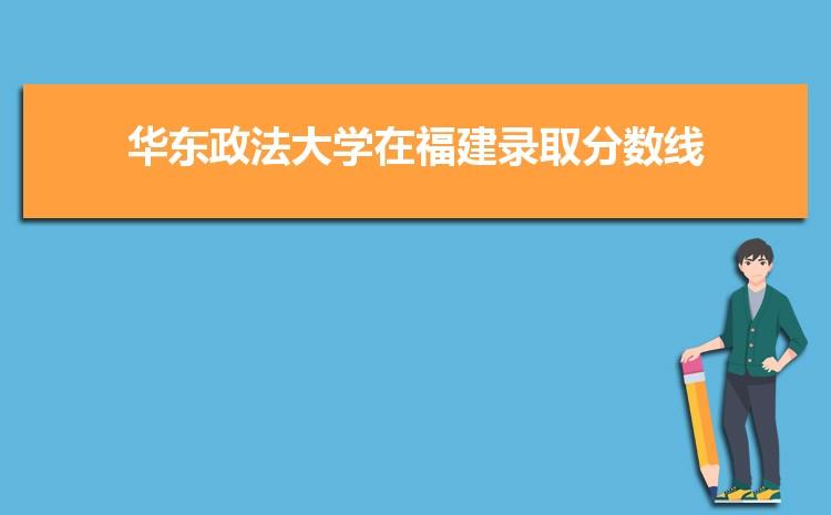 2021年华东政法大学在福建录取分数线及招生人数多少,附历年录取分数线