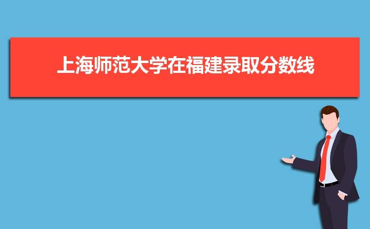 2021年上海师范大学在福建录取分数线及招生人数多少,附历年录取分数线