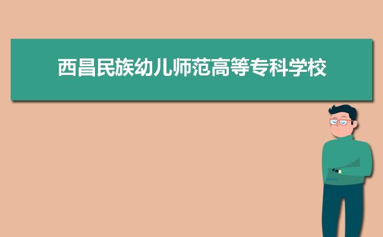 2021年西昌民族幼儿师范高等专科学校招生专业有哪些及招生专业目录人数