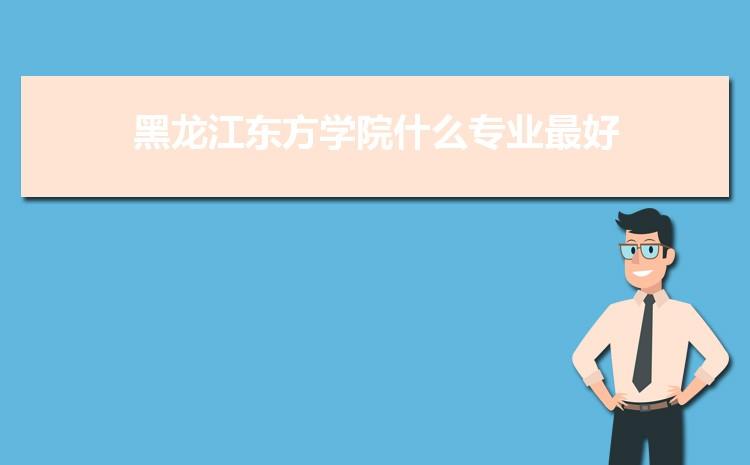黑龙江东方学院什么专业最好 附王牌特色重点专业名单