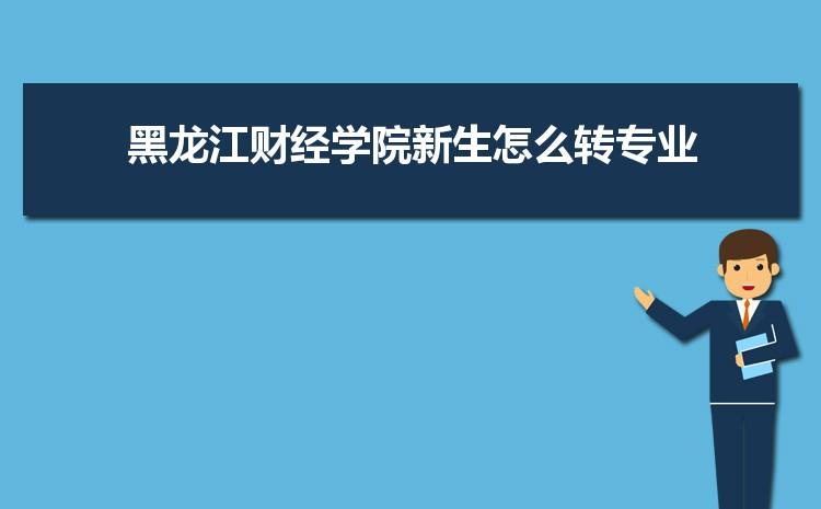 2021年黑龙江财经学院新生怎么转专业难不难,有什么条件要求