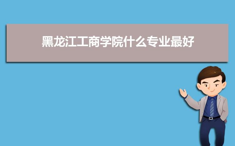 黑龙江工商学院什么专业最好 附王牌特色重点专业名单